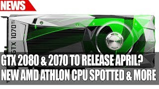Nvidia GTX 2080 & 2070 To Release April? | New AMD Athlon CPU Spotted