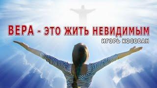 Проповедь - Вера - это жить невидимым -  Игорь Косован