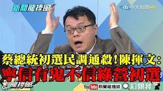 【精彩】蔡英文黨內總統初選民調通殺 陳揮文:寧信世上有鬼,也不信民進黨初選!