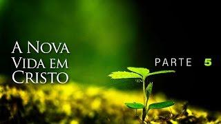 A Nova Vida em Cristo - Parte 5