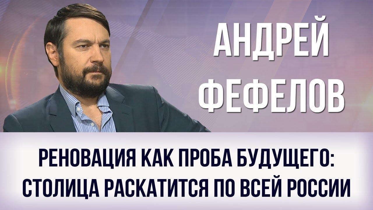 Андрей Фефелов. Реновация как проба будущего: столица раскатится по всей России