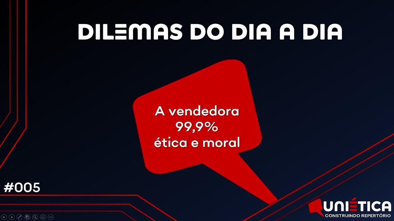 #005 - A Vendedora 99,9% Ética e Moral