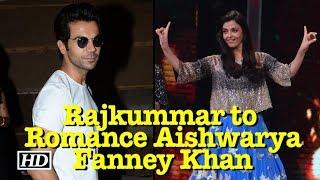 Rajkummar to Romance Aishwarya   Fanney Khan