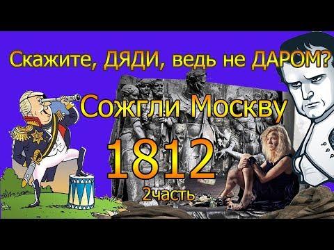 Скажите, ДЯДИ, ведь не ДАРОМ? Сожгли Москву. 1812. 2часть