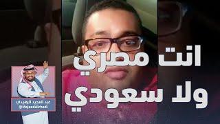 سعودي ولا مصري ؟؟  | عبدالمجيد الرهيدي