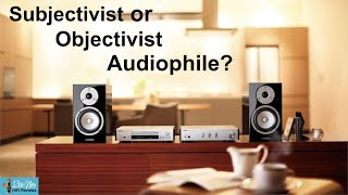Are you an Objectivist or Subjectivist Audiophile?