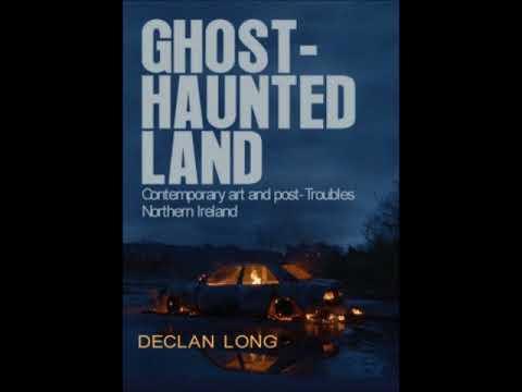 Declan Long: Ghost-haunted Land, contemporary art and post-Troubles Northern Ireland (avril 2018)