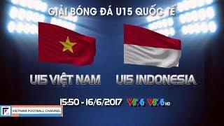 U15 VIỆT NAM vs U15 INDONESIA   CẦN KHẮC PHỤC KHẢ NĂNG DỨT ĐIỂM - CÚP NHỰA TIỀN PHONG 2017
