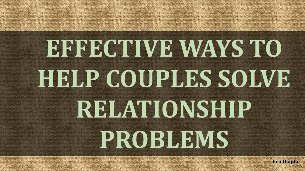 EFFECTIVE WAYS TO HELP COUPLES SOLVE RELATIONSHIP PROBLEMS