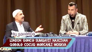 Bu sheherde 2018 - Gelin 8 mart  London  Gence  Sumqayıt  Naxcıvan  Qebele  Cocuq  Mercanlı  Moskva