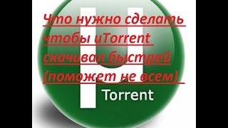 Что нужно сделать чтобы uTorrent скачивал быстрей(поможет не всем)
