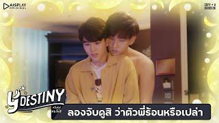 Y-Destiny | HIGHLIGHT EP.6 | ลองจับดูสิ ว่าตัวพี่ร้อนหรือเปล่า