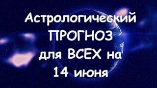 Астрологический прогноз для всех на 14 июня 2021г  По знакам зодиака! Новое!