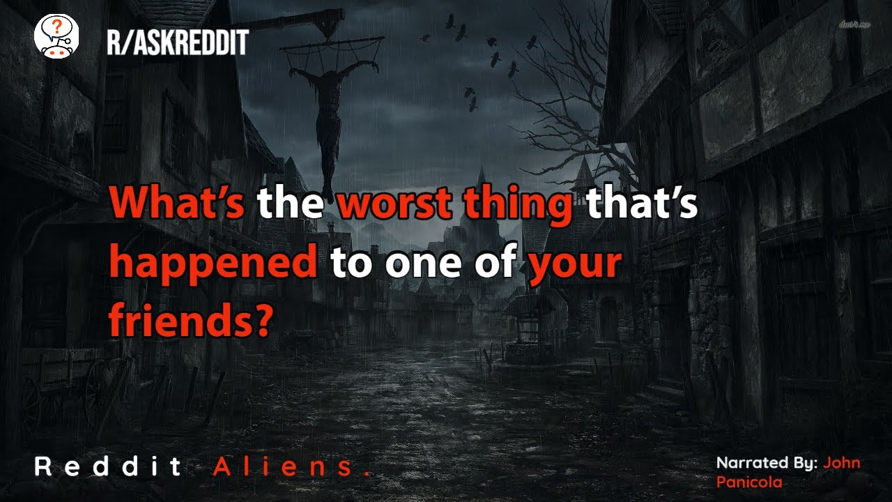 What's the worst thing that's happened to one of your friends? r/AskReddit
