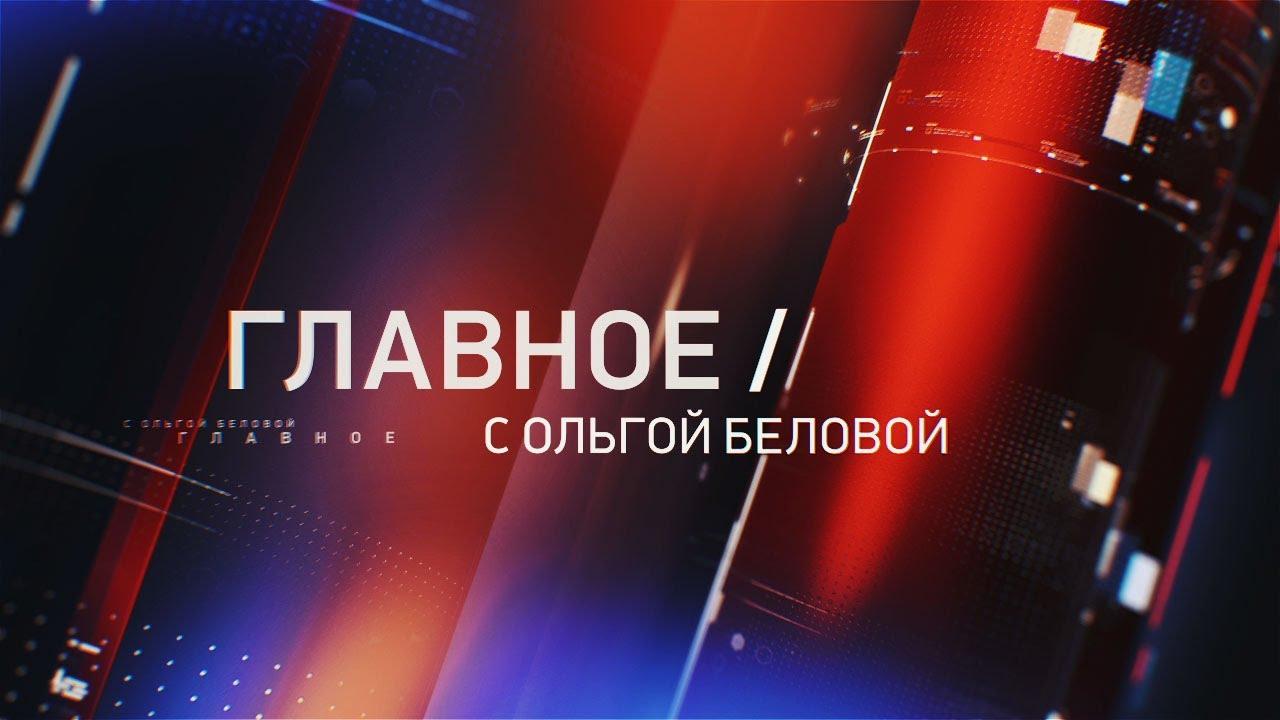 Главное с Ольгой Беловой. Эфир 17. 05. 2020