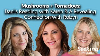 PART 2: Mushrooms + Tornadoes - Dani's Reading with Karen & A Revealing Connection with Robyn