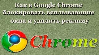 Как в Google Chrome блокировать всплывающие окна и удалить рекламу
