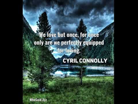 Cyril Connolly: We love but once, for once only are we perfectly equipped for loving....