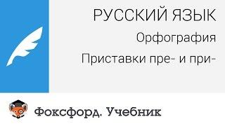 Русский язык. Орфография: Приставки пре- и при-. Центр онлайн-обучения «Фоксфорд»