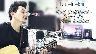Gambar cover Tu Hi Hai | Half Girlfriend | Arjun Kapoor & Shraddha Kapoor | Rahul Mishra | Cover By Tarun Kaushal