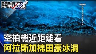 「絕美藍冰」空拍機近距離看阿拉斯加棉田豪冰洞! 關鍵時刻20170804-5 朱學恒 王瑞德 丁學偉