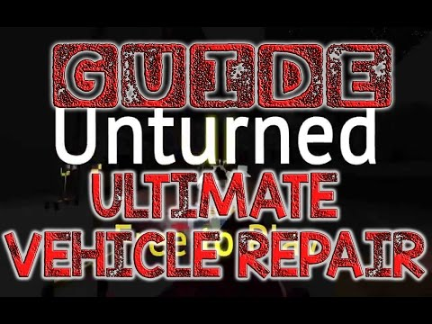 Unturned - Ultimate Vehicle Repair GUIDE - How to Repair a Car - Blowtorch/GAS - How to Unstuck Car