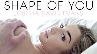 SHAPE OF YOU // JOSHUA DAVID EVANS // MUSIC VIDEO