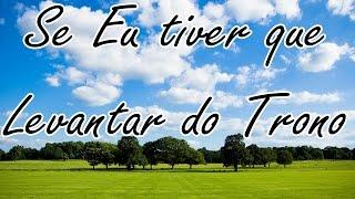 SE EU TIVER QUE LEVANTAR DO TRONO - LETRA - HINO AVULSO
