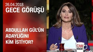 Abdullah Gül'ün adaylığını kim istiyor? - Gece Görüşü 26.04.2018 Perşembe