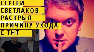 Сергей Светлаков. Причина ухода с ТНТ. Подробносли в деталях