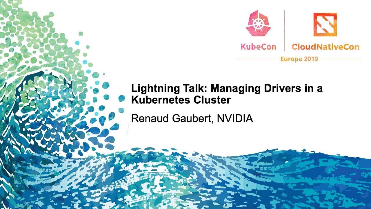 Lightning Talk: Managing Drivers in a Kubernetes Cluster - Renaud Gaubert,  NVIDIA