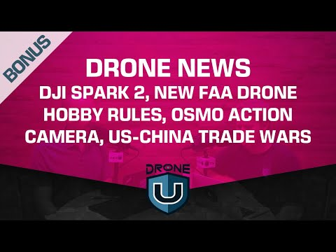 Drone News   DJI Spark 2, New FAA Drone Hobby Rules, Osmo Action Camera, US-China Trade Wars