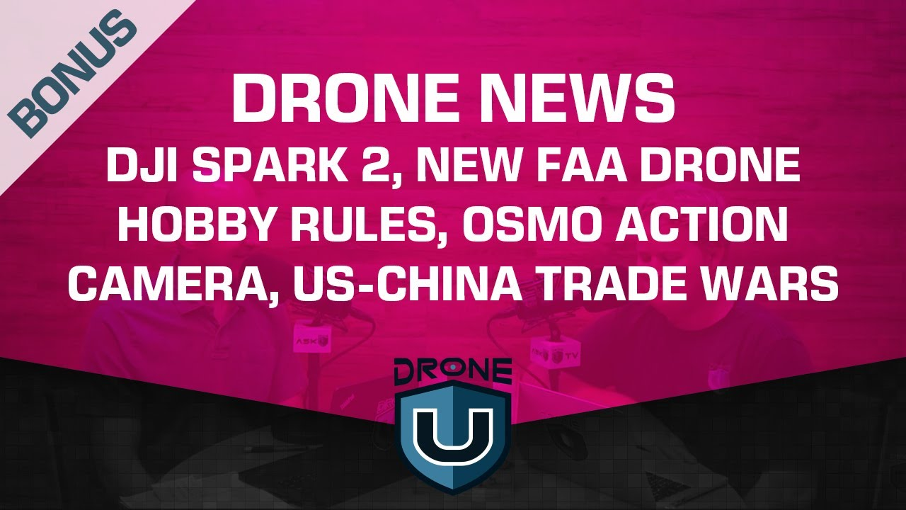 Drone News | DJI Spark 2, New FAA Drone Hobby Rules, Osmo Action Camera,  US-China Trade Wars