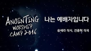 [어노인팅 예배캠프 2016] 나는 예배자입니다 / 소원 (Official Lyrics)