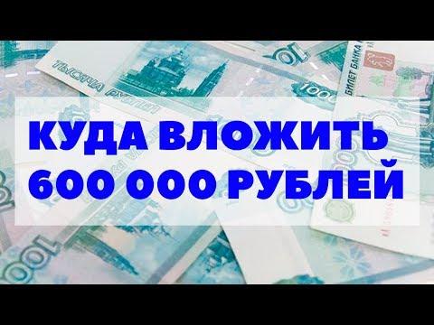 Куда вложить 600000-700000 рублей в 2018 году? Куда инвестировать 600-700 тысяч рублей и заработать