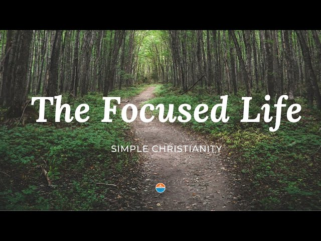 The Focused Life | Simple Christianity