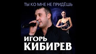 Download Игорь Кибирев - Ты ко мне не придешь / Премьера 2018 Mp3 and Videos