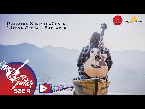 Jeena Jeena - Badlapur   Prayatna Shrestha   Me &...