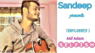 Sandeep - || SELFISH ( Unplugged ) || ft Atif Aslam 2018 Romantic Songs || Race 3 ||