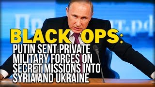 BLACK OPS: PUTIN SENT PRIVATE MILITARY FORCES ON SECRET MISSIONS INTO SYRIA AND UKRAINE