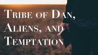 The Tribe of Dan, Aliens, and Temptation