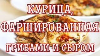 Курица, фаршированная грибами и сыром — Вкусные рецепты