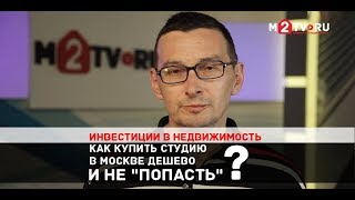 Инвестиции в недвижимость. Как купить студию в Москве дешево и не «попасть». Консультация юриста