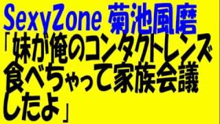 SexyZone菊池風磨「妹がコンタクトレンズ食べちゃって家族会議をしたよ」 thumbnail