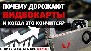 Почему дорожают видеокарты, когда они станут дешевле и ждать ли APU Ryzen 2200G и 2400G