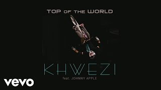Khwezi - Top of the World ft. Johnny Apple
