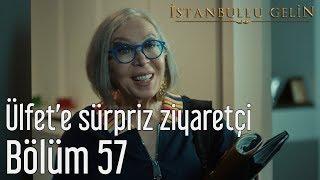İstanbullu Gelin 57. Bölüm - Ülfet'e Sürpriz Ziyaretçi