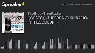 ((WPSEG)) -THEBREAKTHRURADIO- ((( THECOMEUP ))) (part 1 of 9)