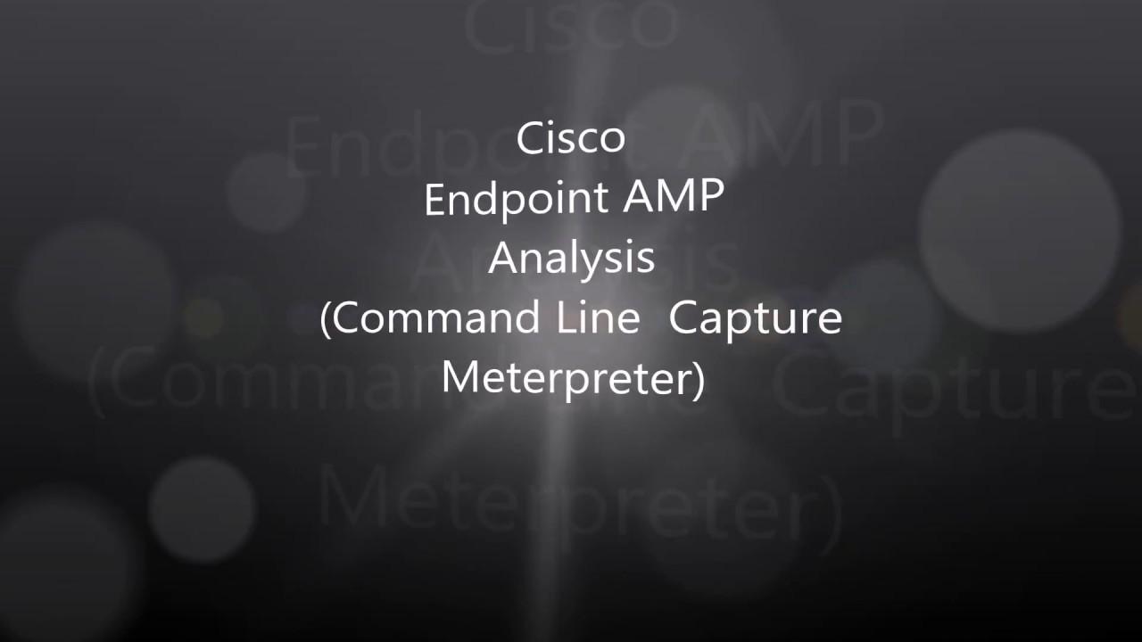 6  Cisco Endpoint AMP Analysis: Command Line Capture (Meterpreter)