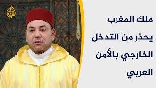 ملك المغرب يحذر من التدخل الخارجي بالأمن العربي